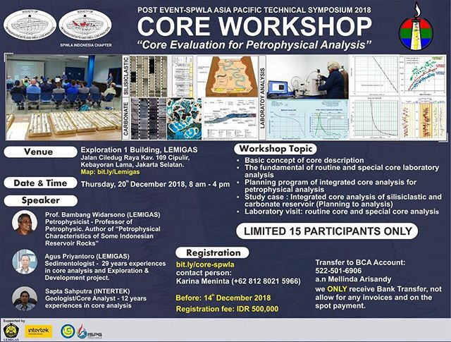 SPWLA Indonesia Chapter proudly presents the post-event of Asia Pacific Technical Symposium 2018 'Core Workshop: Core Evaluation for Petrophysical Analysis' on Thursday, 20 Dec 2018 at Exploration I Building, Lemigas Office. A full day workshop in which participants will learn the technical specifics of core-description distributed between siliciclastic and carbonate environments. Hands-on core workshop will be help participants learn how to identify facies and depositional environments from core-interpretation, and predict reservoir geometry and connectivity. The workshop will be accomplished through a combination of class-room lectures and hands-on core description sessions. Participants will learn the best practices/workflows for tying core-derived stratigraphic data with porosity-permeability, fluid properties, XRD and other relevant data for comprehensive reservoir characterization. Online registration closes on Friday, 14 December 2018.Register your self and be a part of this core workshop. Space is limited only for 15 participants, reserve your spot todayClick this following link for registration:Bit.ly/core-spwlaContact Person:Karina Meninta (+62 812 8021 5966)